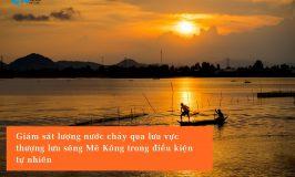 Giám sát lượng nước chảy qua lưu vực thượng lưu sông Mê Kông trong điều kiện tự nhiên (không bị ngăn cản)